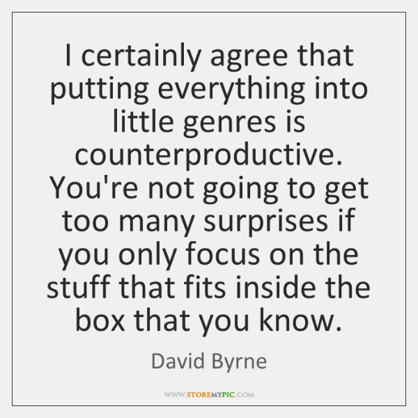 I certainly agree that putting everything into little genres is counterproductive. You're ...