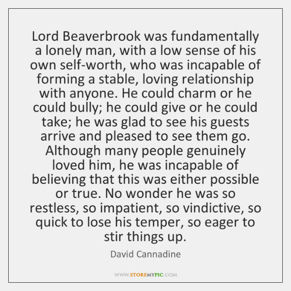 Lord Beaverbrook was fundamentally a lonely man, with a low sense of ...