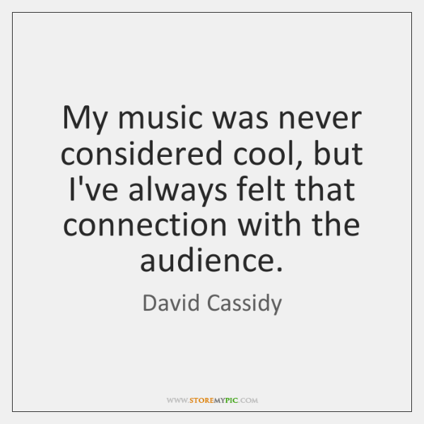 My music was never considered cool, but I've always felt that connection ...