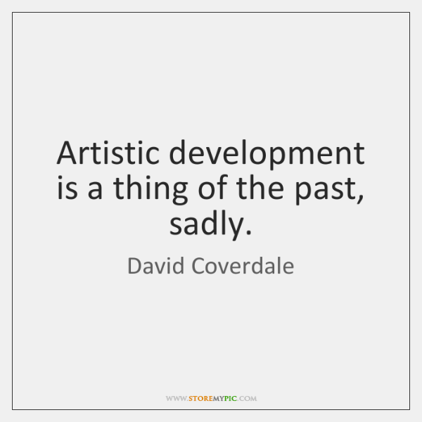 Artistic development is a thing of the past, sadly.