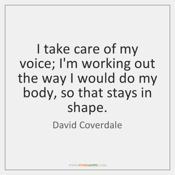 I take care of my voice; I'm working out the way I ...