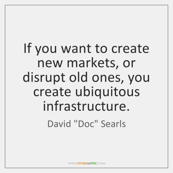 If you want to create new markets, or disrupt old ones, you ...