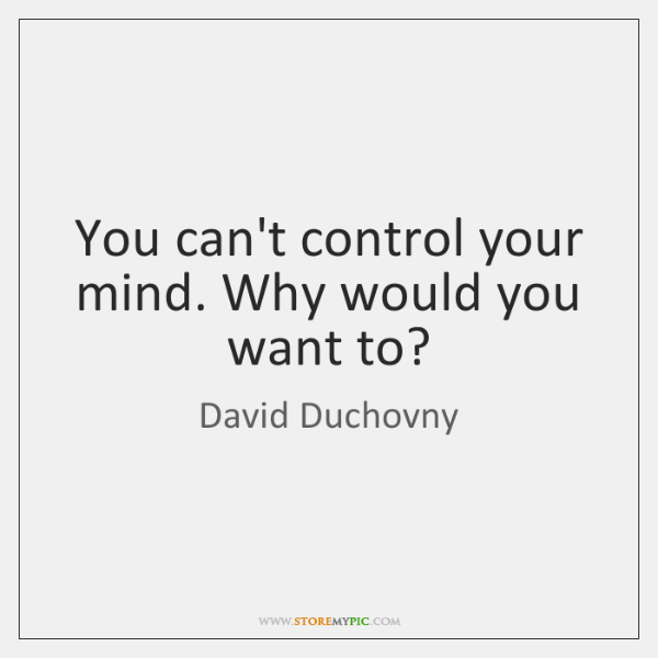You can't control your mind. Why would you want to?