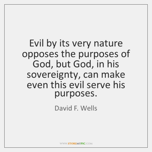 Evil by its very nature opposes the purposes of God, but God, ...