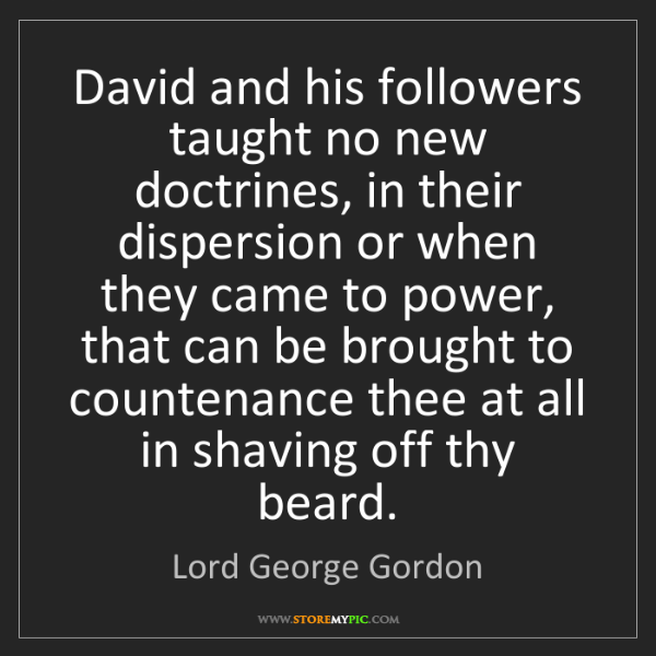 Lord George Gordon: David and his followers taught no new doctrines, in their...