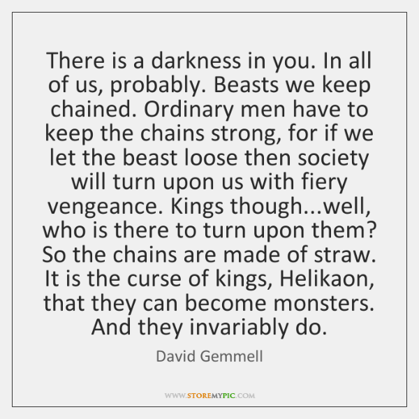 There is a darkness in you. In all of us, probably. Beasts ...