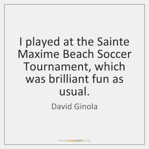 I played at the Sainte Maxime Beach Soccer Tournament, which was brilliant ...