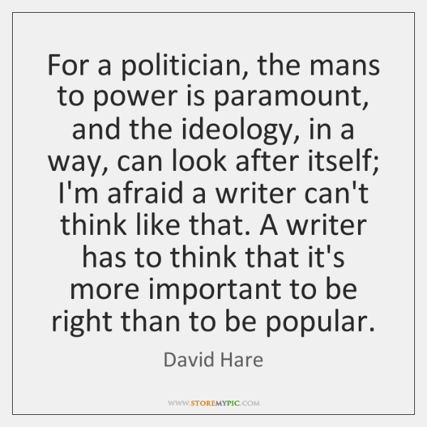 For a politician, the mans to power is paramount, and the ideology, ...