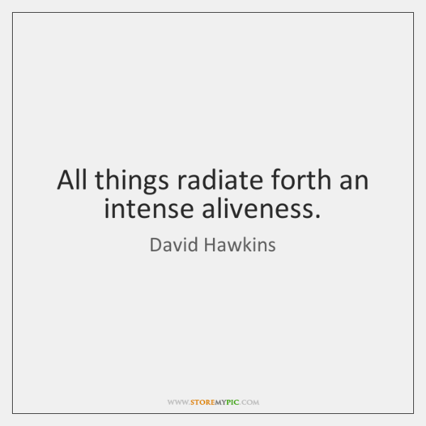 All things radiate forth an intense aliveness.