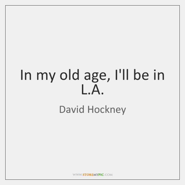 In my old age, I'll be in L.A.
