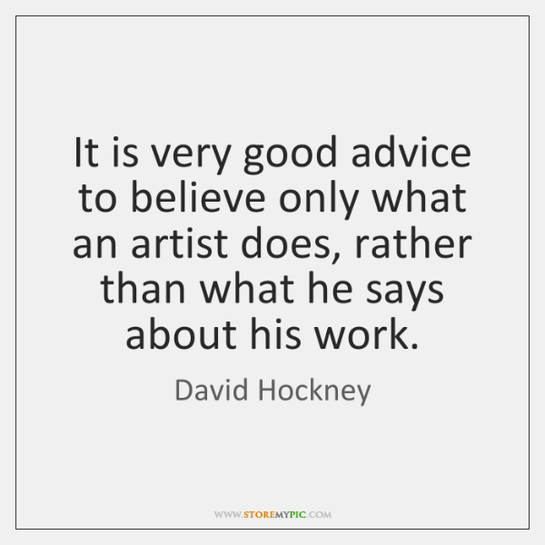 It is very good advice to believe only what an artist does, ...