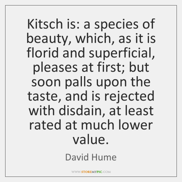 Kitsch is: a species of beauty, which, as it is florid and ...