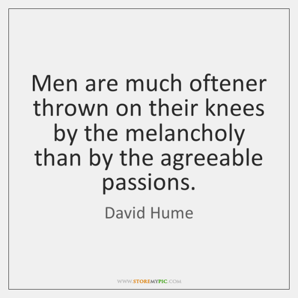 Men are much oftener thrown on their knees by the melancholy than ...