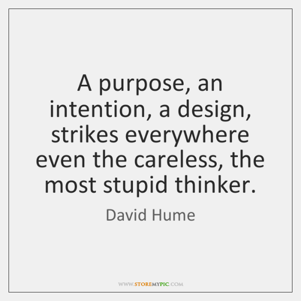 A purpose, an intention, a design, strikes everywhere even the careless, the ...