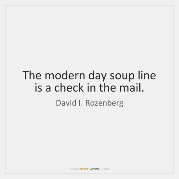 The modern day soup line is a check in the mail.