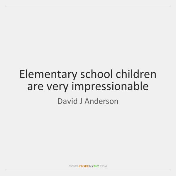 Elementary school children are very impressionable