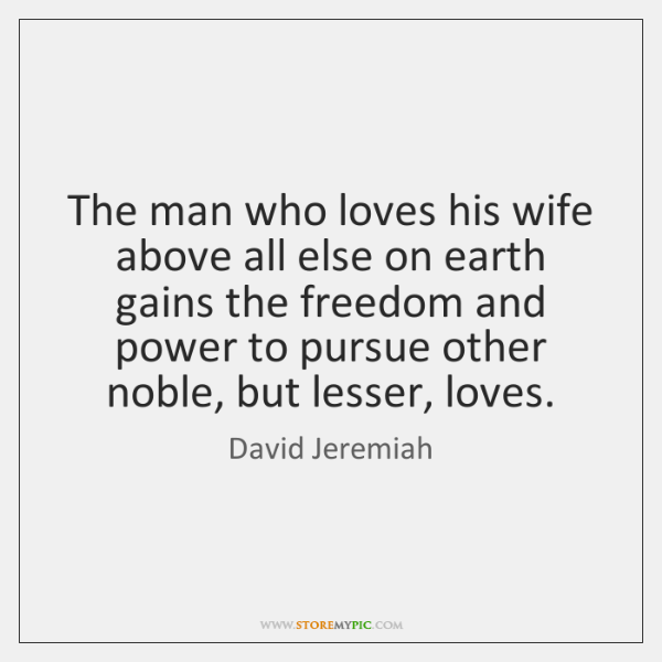 The man who loves his wife above all else on earth gains ...