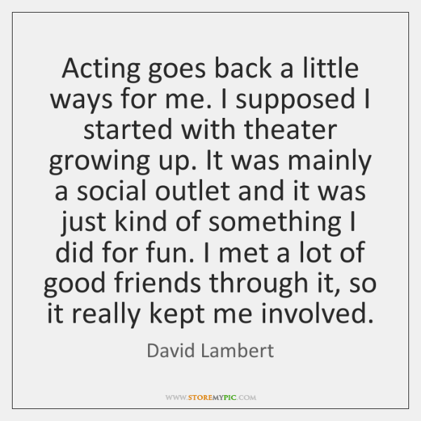 Acting goes back a little ways for me. I supposed I started ...