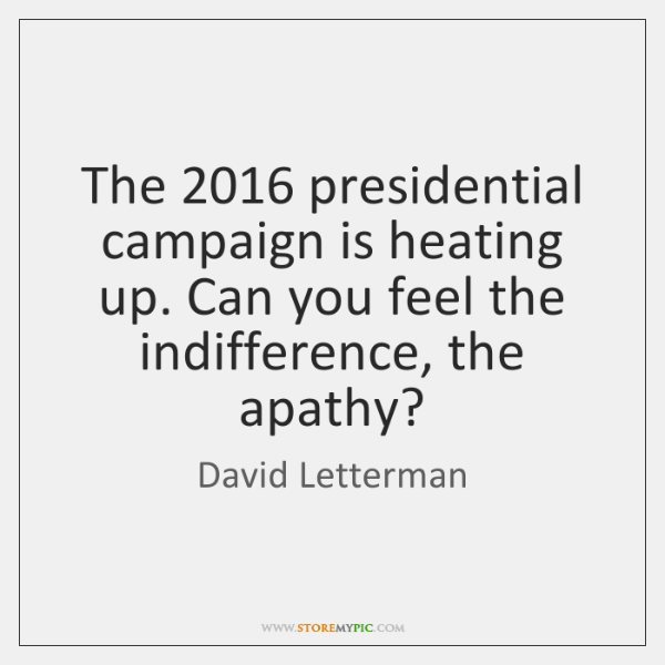 The 2016 presidential campaign is heating up. Can you feel the indifference, the ...