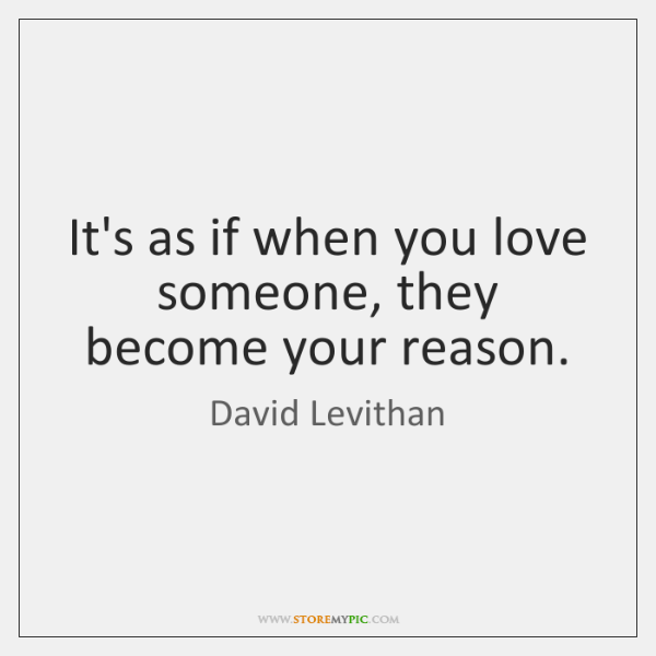 It's as if when you love someone, they become your reason.