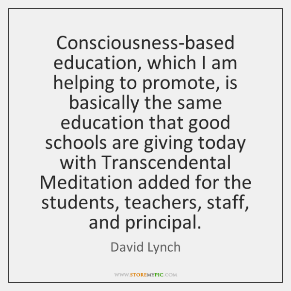 Consciousness-based education, which I am helping to promote, is basically the same ...
