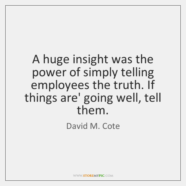 A huge insight was the power of simply telling employees the truth. ...