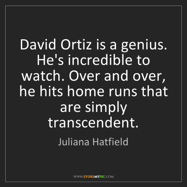 Juliana Hatfield: David Ortiz is a genius. He's incredible to watch. Over...
