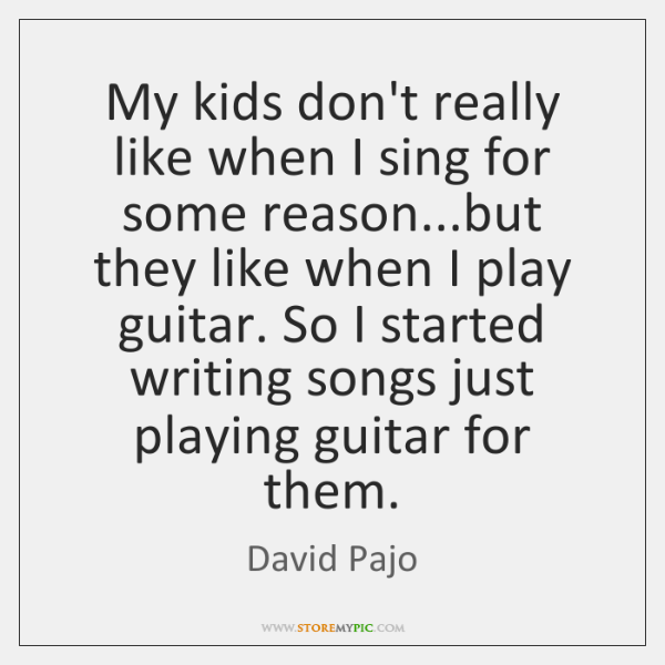 My kids don't really like when I sing for some reason...but ...