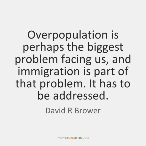 Overpopulation is perhaps the biggest problem facing us, and immigration is part ...