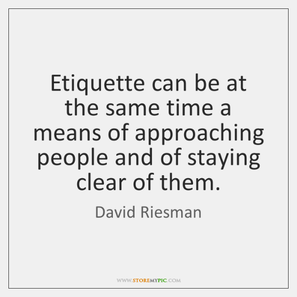 Etiquette can be at the same time a means of approaching people ...