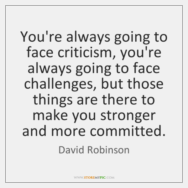 You're always going to face criticism, you're always going to face challenges, ...