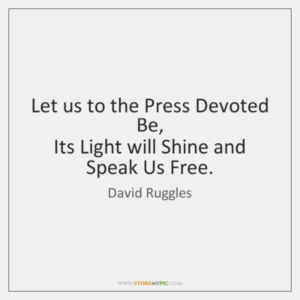 Let us to the Press Devoted Be,  Its Light will Shine and ...