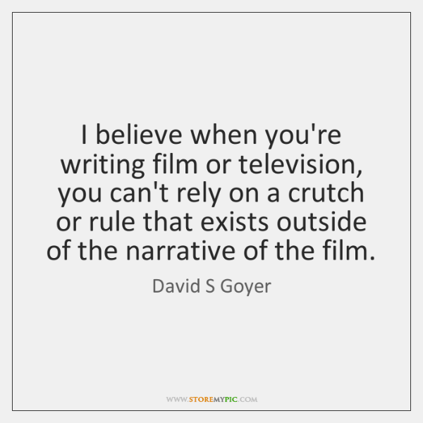 I believe when you're writing film or television, you can't rely on ...