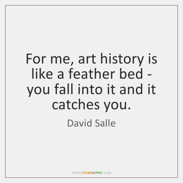 For me, art history is like a feather bed - you fall ...