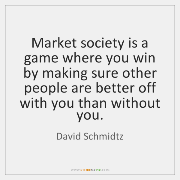 Market society is a game where you win by making sure other ...