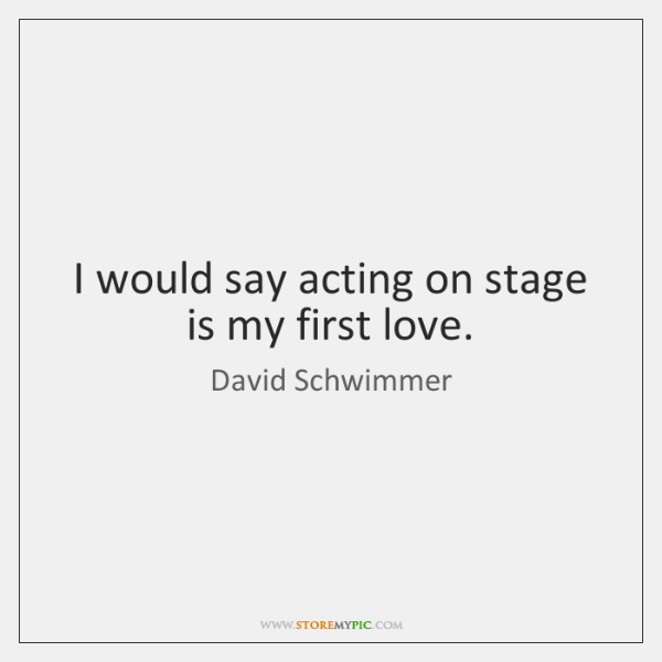 I would say acting on stage is my first love.