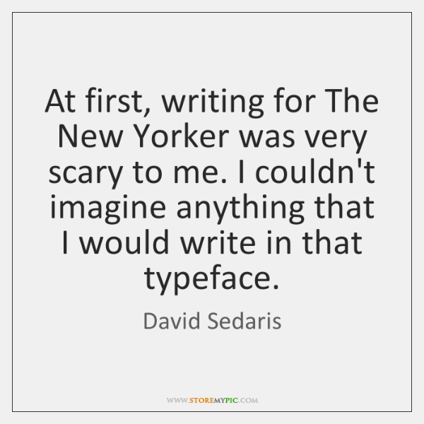 At first, writing for The New Yorker was very scary to me. ...