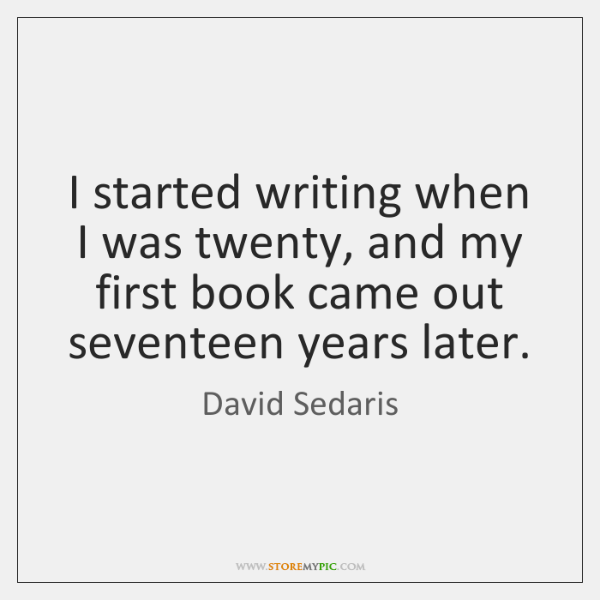 I started writing when I was twenty, and my first book came ...