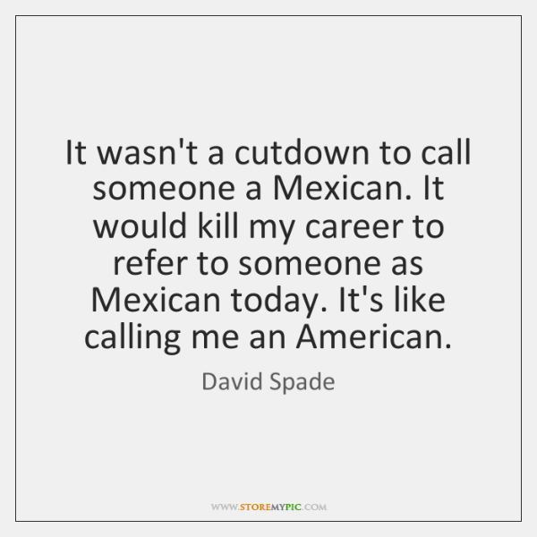 It wasn't a cutdown to call someone a Mexican. It would kill ...