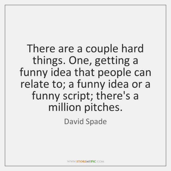 There are a couple hard things. One, getting a funny idea that ...