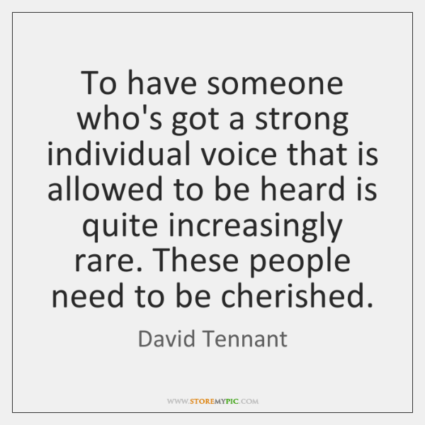 To have someone who's got a strong individual voice that is allowed ...