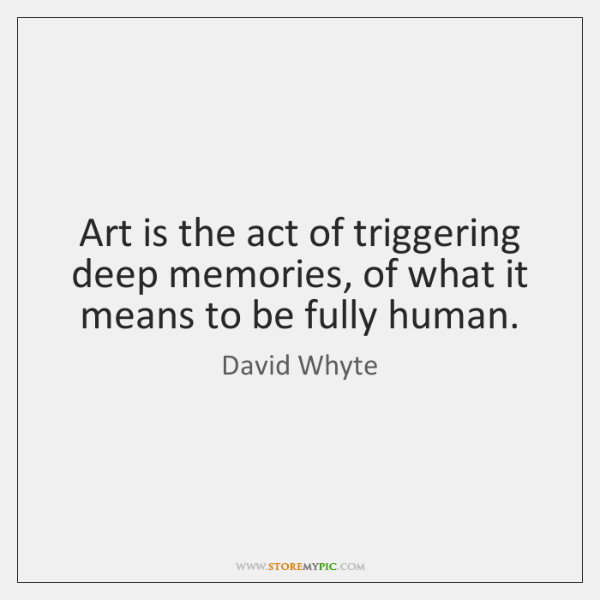 Art is the act of triggering deep memories, of what it means ...