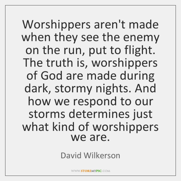 Worshippers aren't made when they see the enemy on the run, put ...