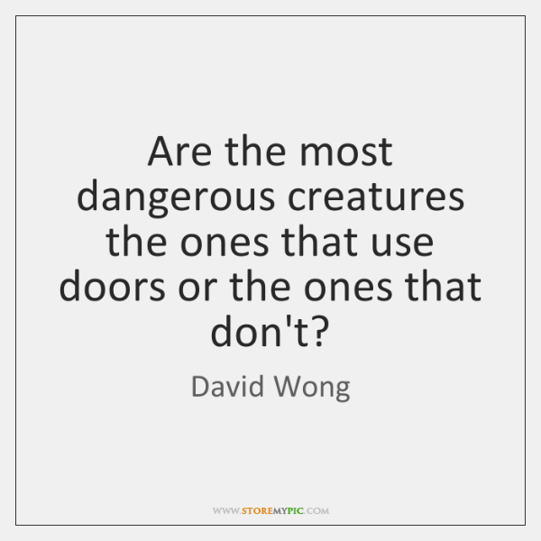 Are the most dangerous creatures the ones that use doors or the ...
