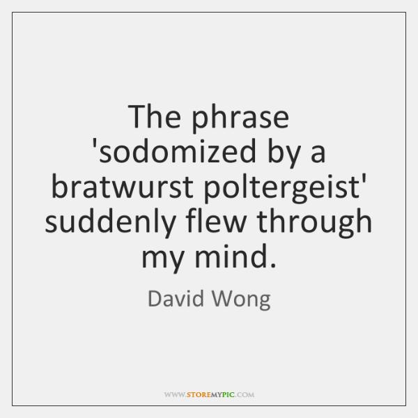 The phrase 'sodomized by a bratwurst poltergeist' suddenly flew through my mind.