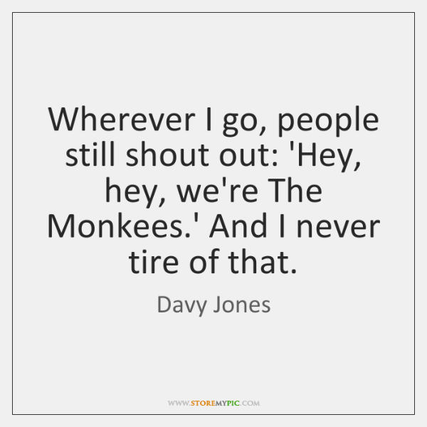 Wherever I go, people still shout out: 'Hey, hey, we're The Monkees....