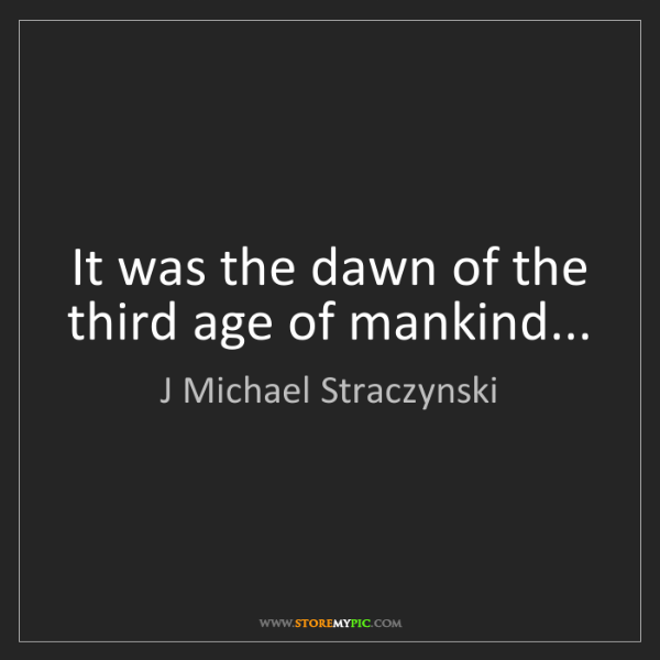 J Michael Straczynski: It was the dawn of the third age of mankind...