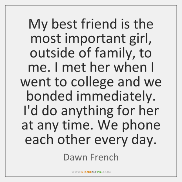 My best friend is the most important girl, outside of family, to ...