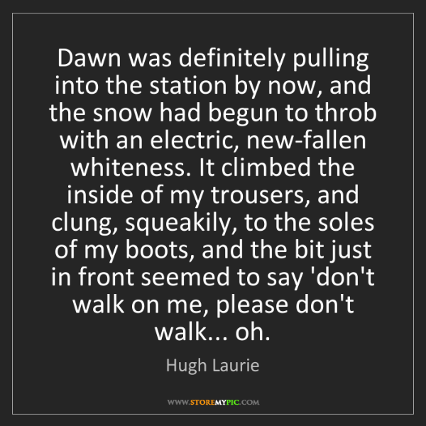 Hugh Laurie: Dawn was definitely pulling into the station by now,...