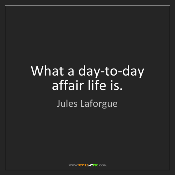 Jules Laforgue: What a day-to-day affair life is.